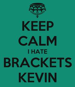 Poster: KEEP CALM I HATE BRACKETS KEVIN