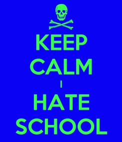 Poster: KEEP CALM I HATE SCHOOL