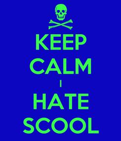 Poster: KEEP CALM I HATE SCOOL