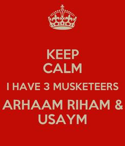 Poster: KEEP CALM I HAVE 3 MUSKETEERS ARHAAM RIHAM & USAYM