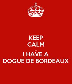 Poster: KEEP CALM ... I HAVE A DOGUE DE BORDEAUX