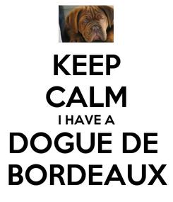 Poster: KEEP CALM I HAVE A DOGUE DE  BORDEAUX