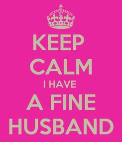 Poster: KEEP  CALM I HAVE  A FINE HUSBAND