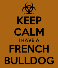 Poster: KEEP CALM I HAVE A FRENCH BULLDOG