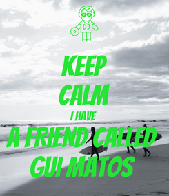 Poster: KEEP CALM I HAVE  A FRIEND CALLED  GUI MATOS