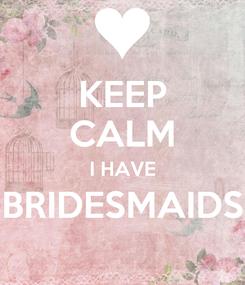 Poster: KEEP CALM I HAVE BRIDESMAIDS