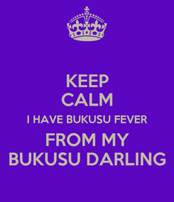 Poster: KEEP CALM I HAVE BUKUSU FEVER FROM MY BUKUSU DARLING