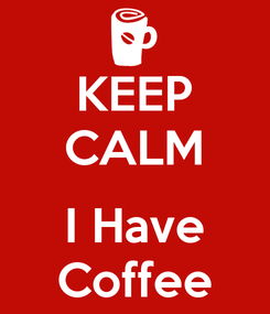Poster: KEEP CALM  I Have Coffee