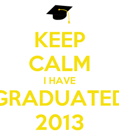 Poster: KEEP CALM I HAVE GRADUATED 2013