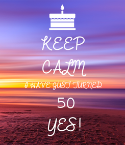 Poster: KEEP CALM I HAVE JUST TURNED 50 YES!