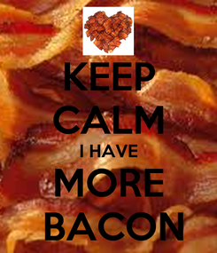 Poster: KEEP CALM I HAVE MORE  BACON