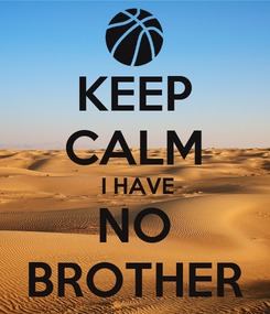 Poster: KEEP CALM  I HAVE NO BROTHER