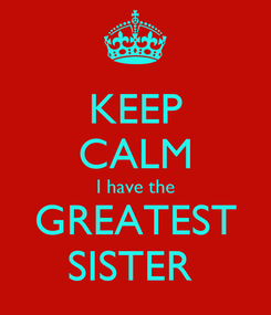 Poster: KEEP CALM I have the GREATEST SISTER