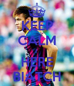 Poster: KEEP CALM I  HERE BIATCH