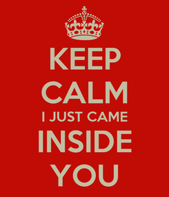 Poster: KEEP CALM I JUST CAME INSIDE YOU