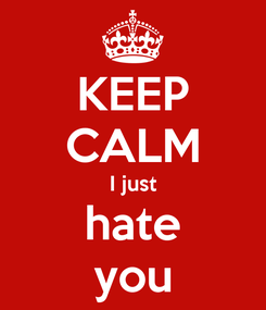Poster: KEEP CALM I just hate you