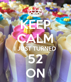 Poster: KEEP CALM I JUST TURNED 52 ON