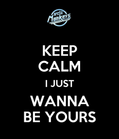 Poster: KEEP CALM I JUST WANNA BE YOURS