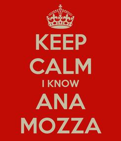 Poster: KEEP CALM I KNOW ANA MOZZA