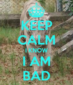 Poster: KEEP CALM I KNOW I AM BAD