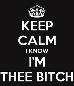 Poster: KEEP CALM I KNOW I'M THEE BITCH