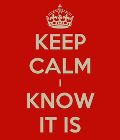 Poster: KEEP CALM I KNOW IT IS