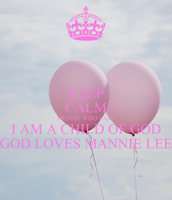 Poster: KEEP CALM I KNOW WHO I AM  I AM A CHILD OF GOD GOD LOVES MANNIE LEE