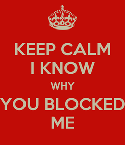 Poster: KEEP CALM I KNOW WHY YOU BLOCKED ME
