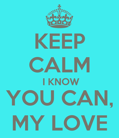 Poster: KEEP CALM  I KNOW YOU CAN, MY LOVE
