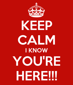 Poster: KEEP CALM I KNOW YOU'RE HERE!!!