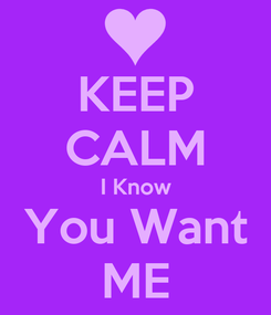 Poster: KEEP CALM I Know You Want ME