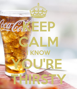Poster: KEEP CALM I KNOW YOU'RE  THIRSTY