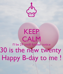 Poster: KEEP CALM I'l be 29 untill further notice 30 is the new twenty  Happy B-day to me !