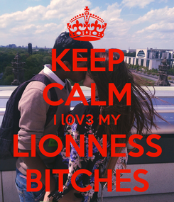 Poster: KEEP CALM I l0V3 MY LIONNESS BITCHES