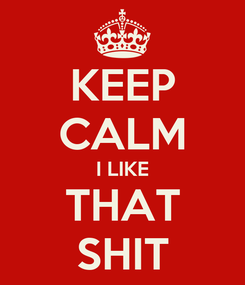 Poster: KEEP CALM I LIKE THAT SHIT