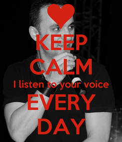 Poster: KEEP CALM I listen to your voice EVERY DAY