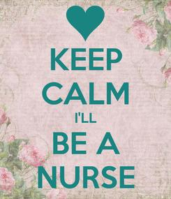 Poster: KEEP CALM I'LL BE A NURSE