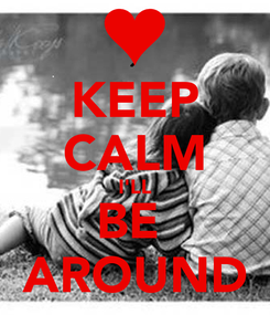 Poster: KEEP CALM I'LL BE  AROUND