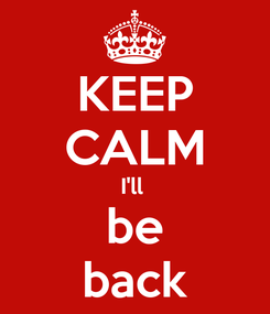 Poster: KEEP CALM I'll  be back