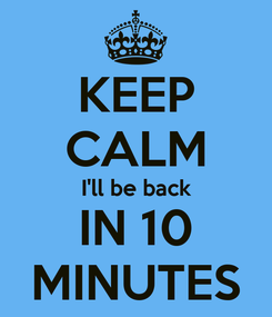 Poster: KEEP CALM I'll be back IN 10 MINUTES