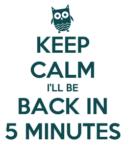 Poster: KEEP CALM I'LL BE BACK IN 5 MINUTES