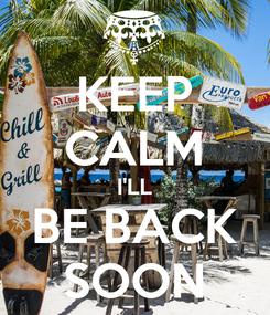 Poster: KEEP CALM I'LL BE BACK SOON