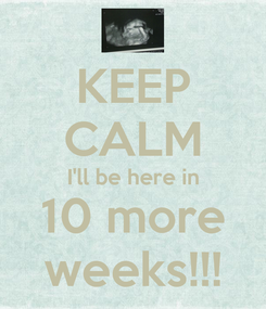 Poster: KEEP CALM I'll be here in 10 more weeks!!!