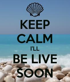 Poster: KEEP CALM I'LL BE LIVE SOON