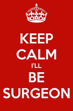 Poster: KEEP CALM I'LL BE SURGEON