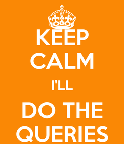 Poster: KEEP CALM I'LL DO THE QUERIES