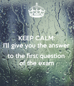 Poster: KEEP CALM: I'll give you the answer  to the first question of the exam