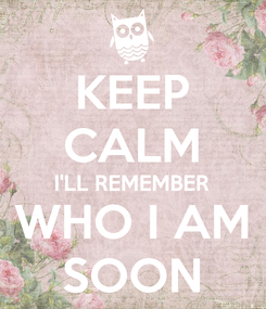 Poster: KEEP CALM I'LL REMEMBER WHO I AM SOON