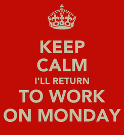 Poster: KEEP CALM I'LL RETURN TO WORK ON MONDAY
