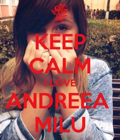 Poster: KEEP CALM I LOVE ANDREEA  MILU